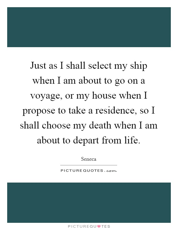 Just as I shall select my ship when I am about to go on a voyage, or my house when I propose to take a residence, so I shall choose my death when I am about to depart from life Picture Quote #1
