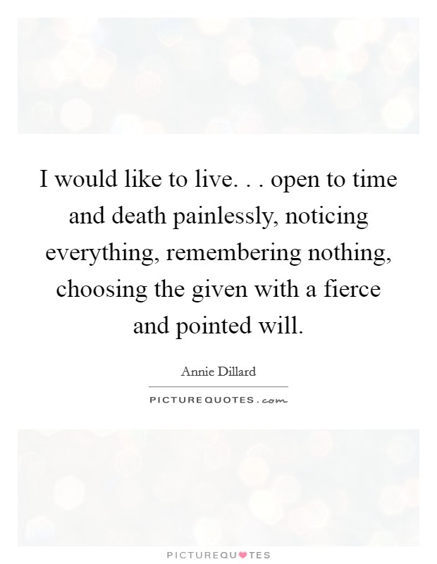 I would like to live. . . open to time and death painlessly, noticing everything, remembering nothing, choosing the given with a fierce and pointed will Picture Quote #1