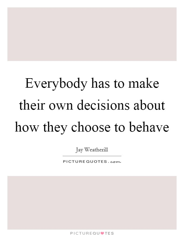 Everybody has to make their own decisions about how they choose to behave Picture Quote #1