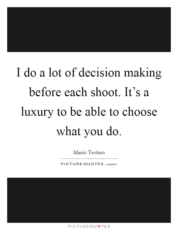 I do a lot of decision making before each shoot. It's a luxury to be able to choose what you do Picture Quote #1