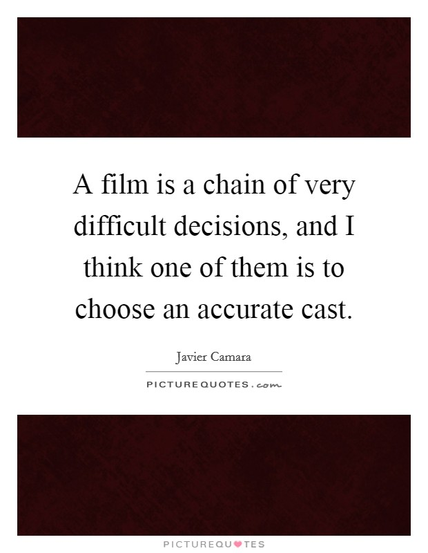 A film is a chain of very difficult decisions, and I think one of them is to choose an accurate cast Picture Quote #1