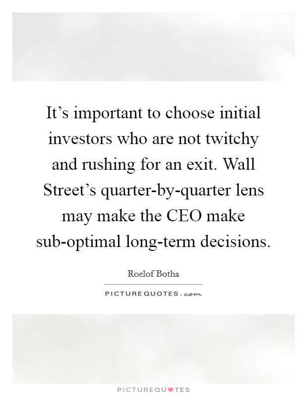 It's important to choose initial investors who are not twitchy and rushing for an exit. Wall Street's quarter-by-quarter lens may make the CEO make sub-optimal long-term decisions Picture Quote #1