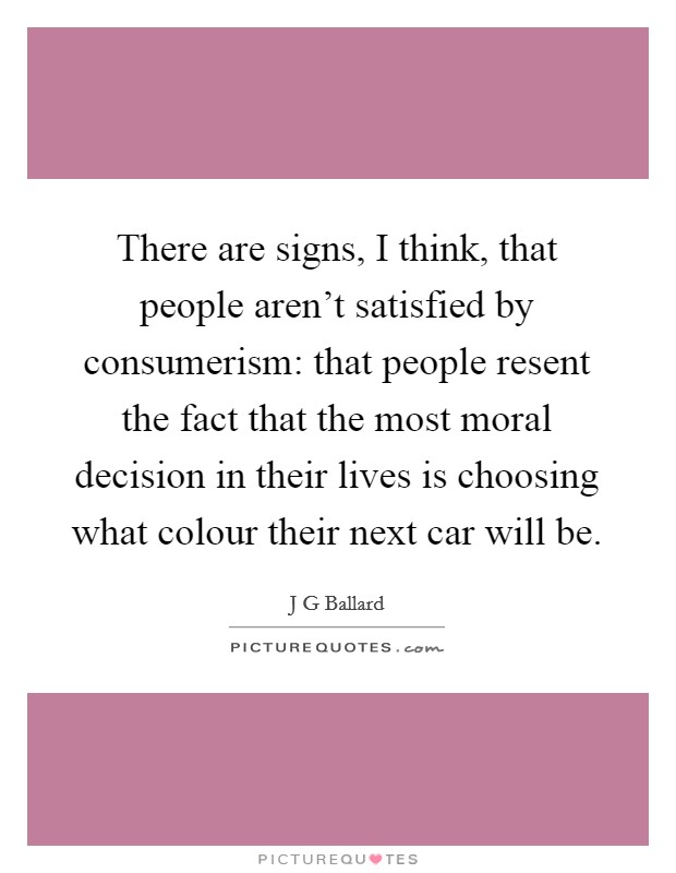 There are signs, I think, that people aren't satisfied by consumerism: that people resent the fact that the most moral decision in their lives is choosing what colour their next car will be Picture Quote #1