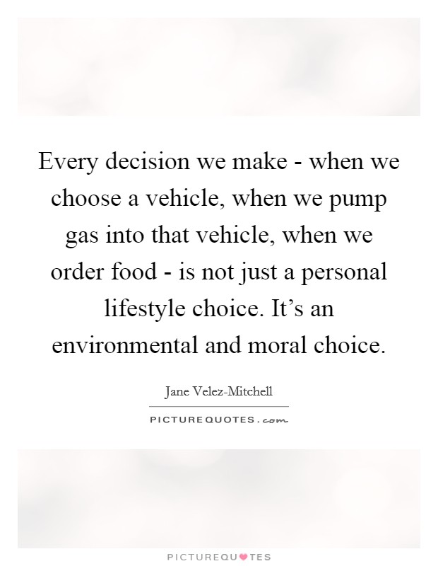 Every decision we make - when we choose a vehicle, when we pump gas into that vehicle, when we order food - is not just a personal lifestyle choice. It's an environmental and moral choice Picture Quote #1