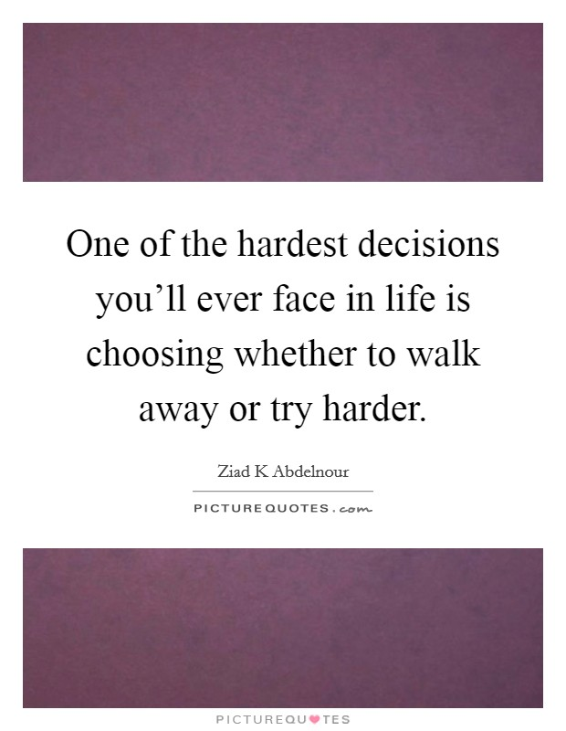 One of the hardest decisions you'll ever face in life is choosing whether to walk away or try harder Picture Quote #1