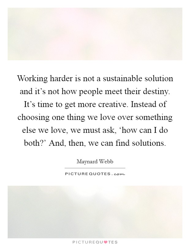 Working harder is not a sustainable solution and it's not how people meet their destiny. It's time to get more creative. Instead of choosing one thing we love over something else we love, we must ask, 'how can I do both?' And, then, we can find solutions Picture Quote #1