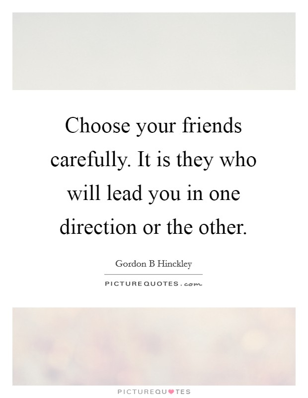 Choose your friends carefully. It is they who will lead you in one direction or the other Picture Quote #1