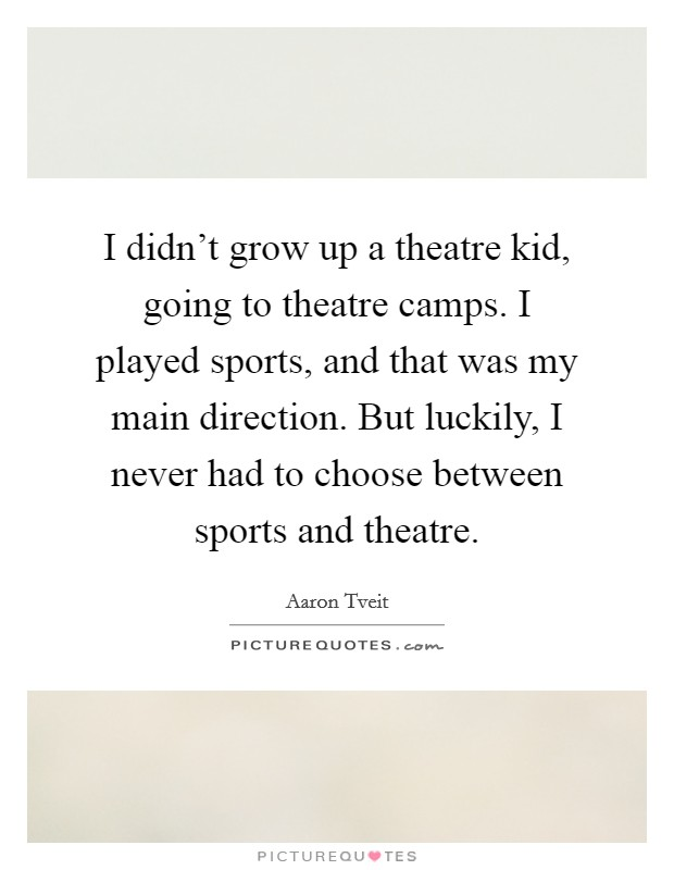 I didn't grow up a theatre kid, going to theatre camps. I played sports, and that was my main direction. But luckily, I never had to choose between sports and theatre Picture Quote #1