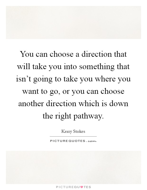 You can choose a direction that will take you into something that isn't going to take you where you want to go, or you can choose another direction which is down the right pathway Picture Quote #1