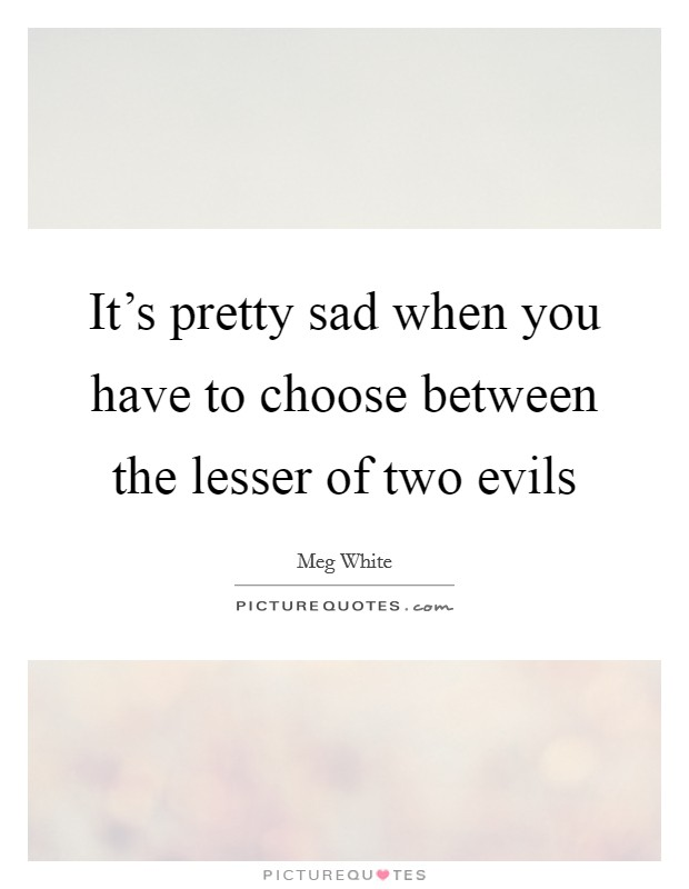 It's pretty sad when you have to choose between the lesser of two evils Picture Quote #1