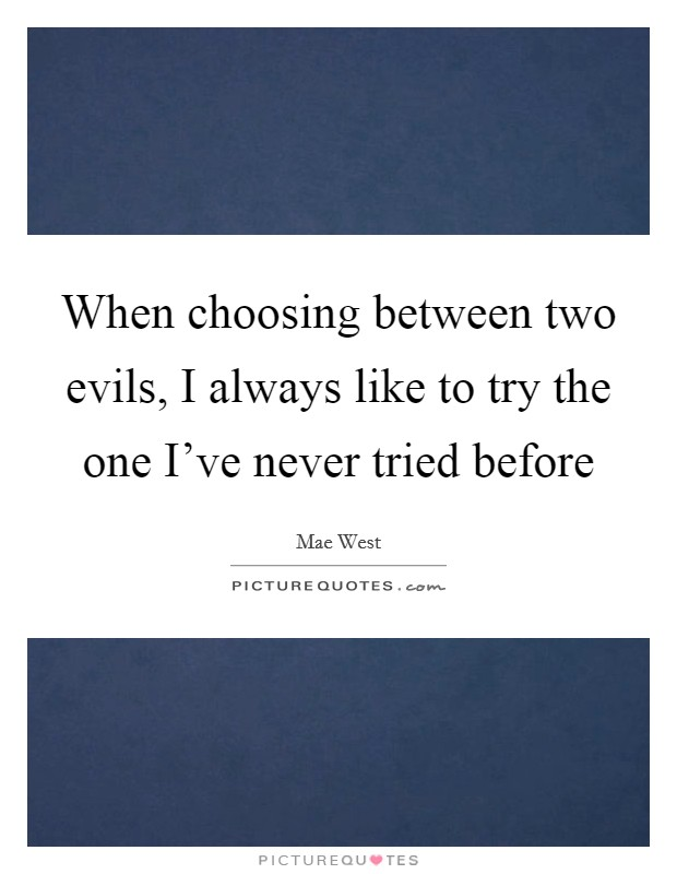 When choosing between two evils, I always like to try the one I've never tried before Picture Quote #1