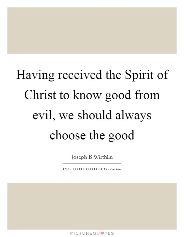 Having received the Spirit of Christ to know good from evil, we should always choose the good Picture Quote #1