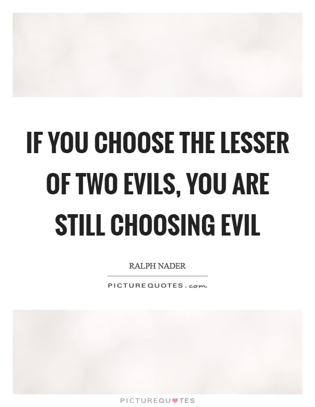 If you choose the lesser of two evils, you are still choosing evil Picture Quote #1