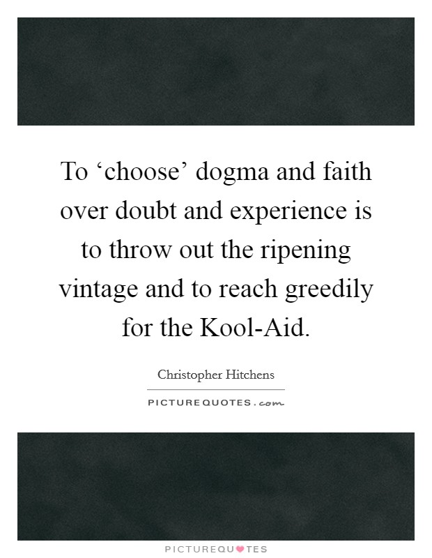 To 'choose' dogma and faith over doubt and experience is to throw out the ripening vintage and to reach greedily for the Kool-Aid Picture Quote #1