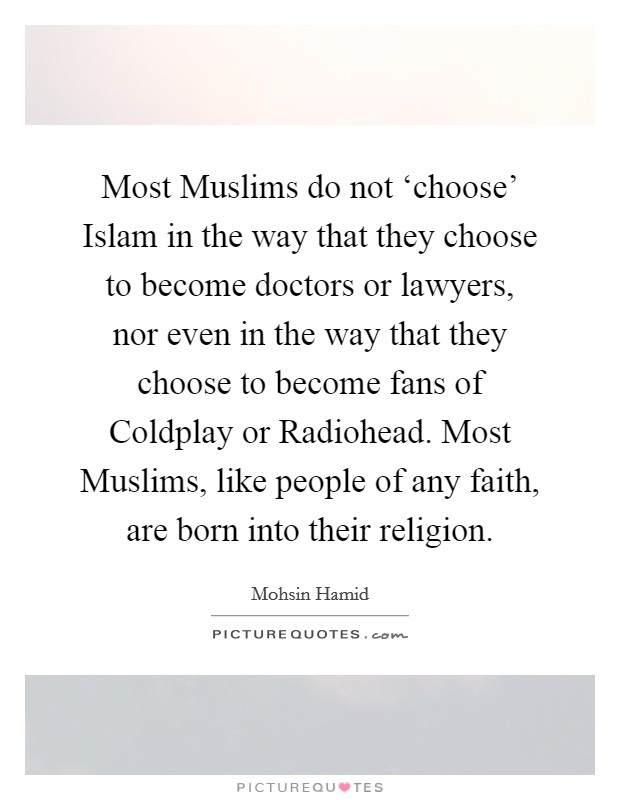 Most Muslims do not 'choose' Islam in the way that they choose to become doctors or lawyers, nor even in the way that they choose to become fans of Coldplay or Radiohead. Most Muslims, like people of any faith, are born into their religion Picture Quote #1