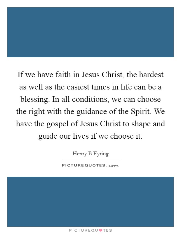 If we have faith in Jesus Christ, the hardest as well as the easiest times in life can be a blessing. In all conditions, we can choose the right with the guidance of the Spirit. We have the gospel of Jesus Christ to shape and guide our lives if we choose it Picture Quote #1