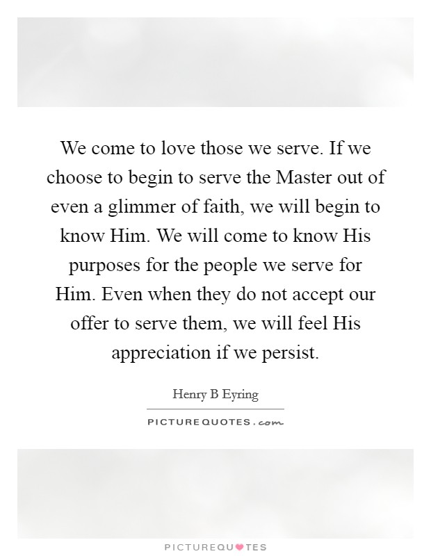 We come to love those we serve. If we choose to begin to serve the Master out of even a glimmer of faith, we will begin to know Him. We will come to know His purposes for the people we serve for Him. Even when they do not accept our offer to serve them, we will feel His appreciation if we persist Picture Quote #1