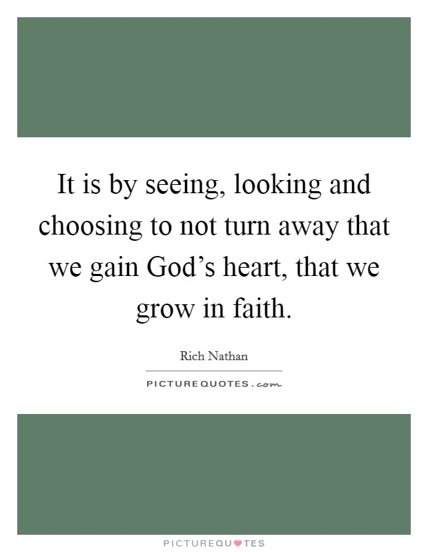 It is by seeing, looking and choosing to not turn away that we gain God's heart, that we grow in faith Picture Quote #1