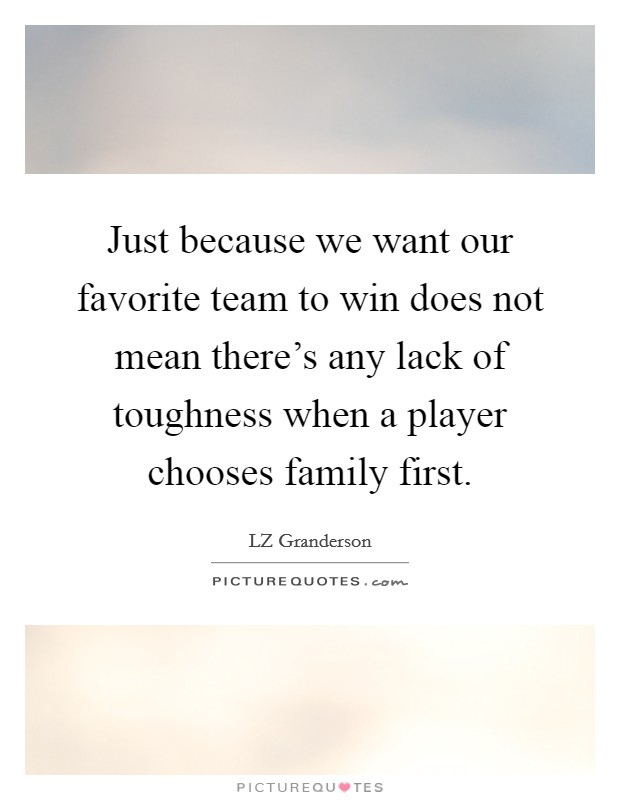 Just because we want our favorite team to win does not mean there's any lack of toughness when a player chooses family first Picture Quote #1