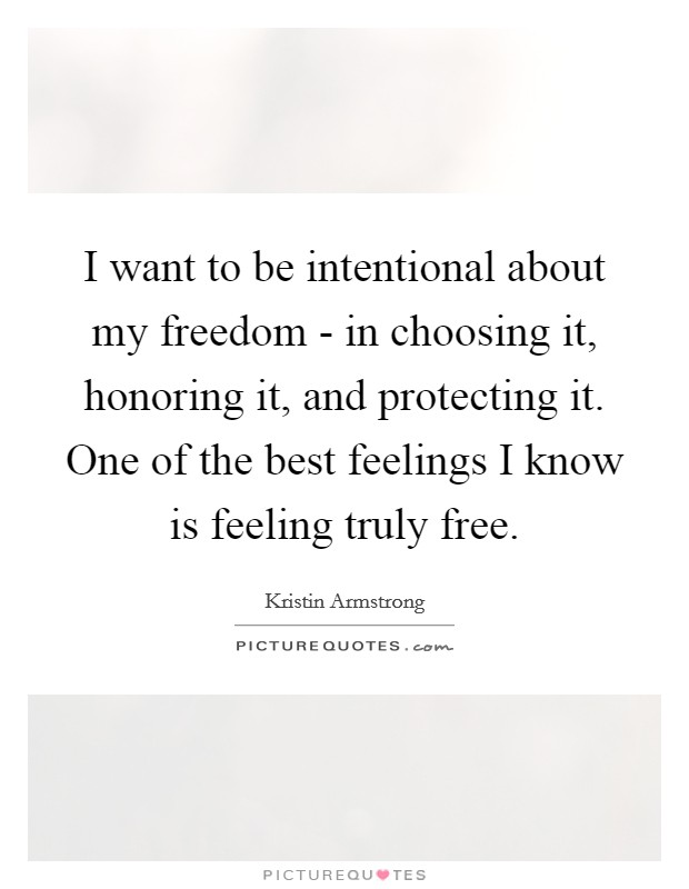 I want to be intentional about my freedom - in choosing it, honoring it, and protecting it. One of the best feelings I know is feeling truly free Picture Quote #1