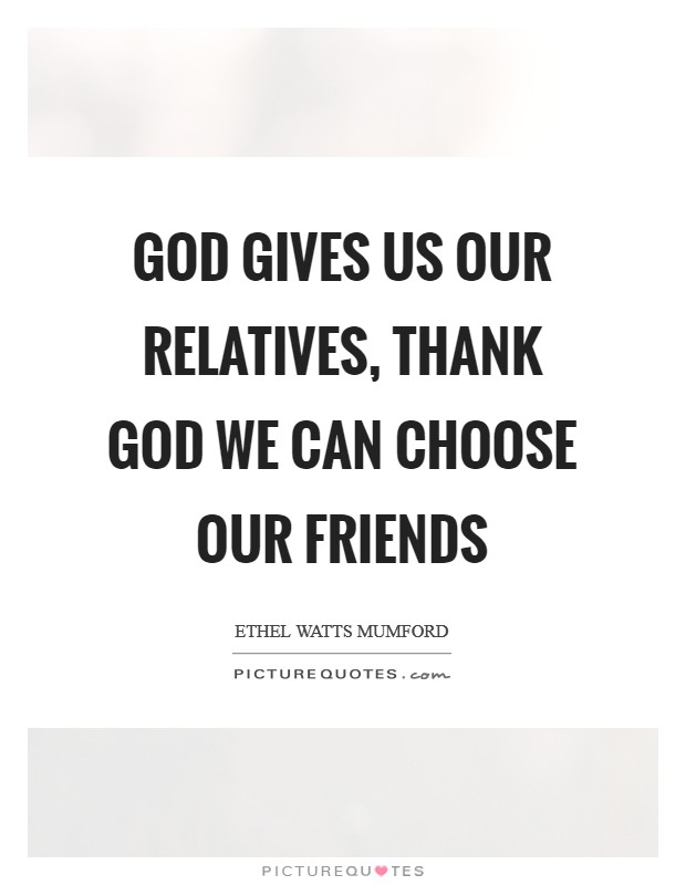 God gives us our relatives, thank God we can choose our friends Picture Quote #1