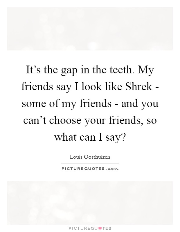 It's the gap in the teeth. My friends say I look like Shrek - some of my friends - and you can't choose your friends, so what can I say? Picture Quote #1