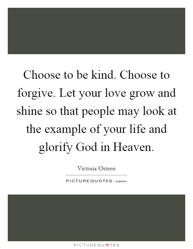 Choose to be kind. Choose to forgive. Let your love grow and shine so that people may look at the example of your life and glorify God in Heaven Picture Quote #1