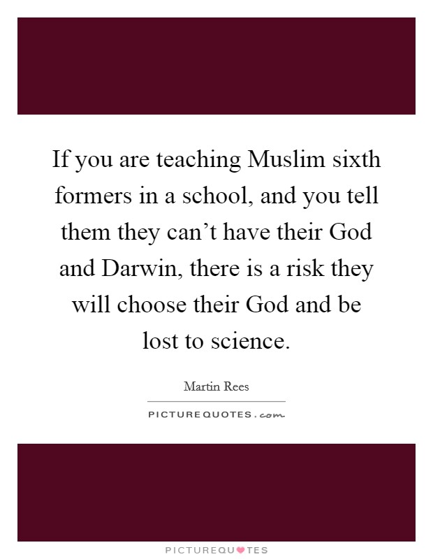 If you are teaching Muslim sixth formers in a school, and you tell them they can't have their God and Darwin, there is a risk they will choose their God and be lost to science Picture Quote #1