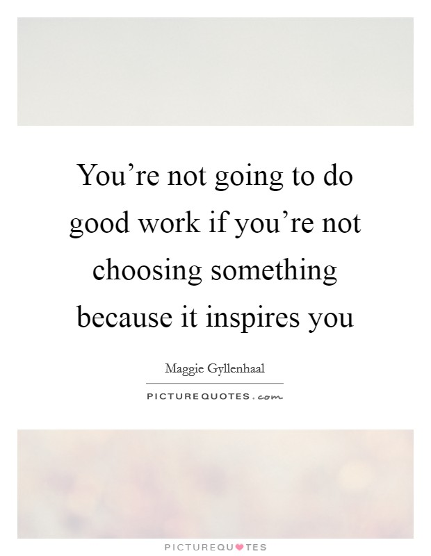 You're not going to do good work if you're not choosing something because it inspires you Picture Quote #1