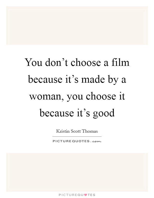 You don't choose a film because it's made by a woman, you choose it because it's good Picture Quote #1