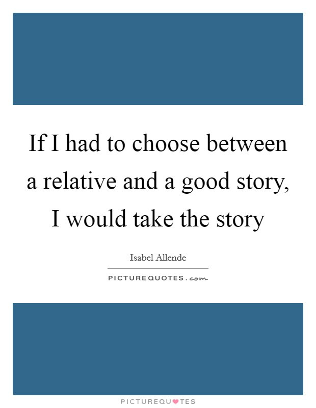 If I had to choose between a relative and a good story, I would take the story Picture Quote #1