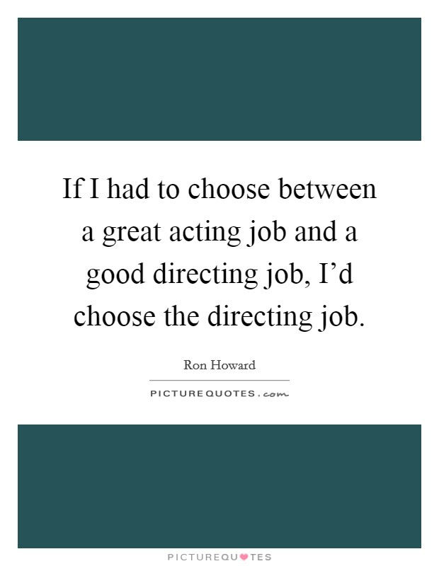 If I had to choose between a great acting job and a good directing job, I'd choose the directing job Picture Quote #1
