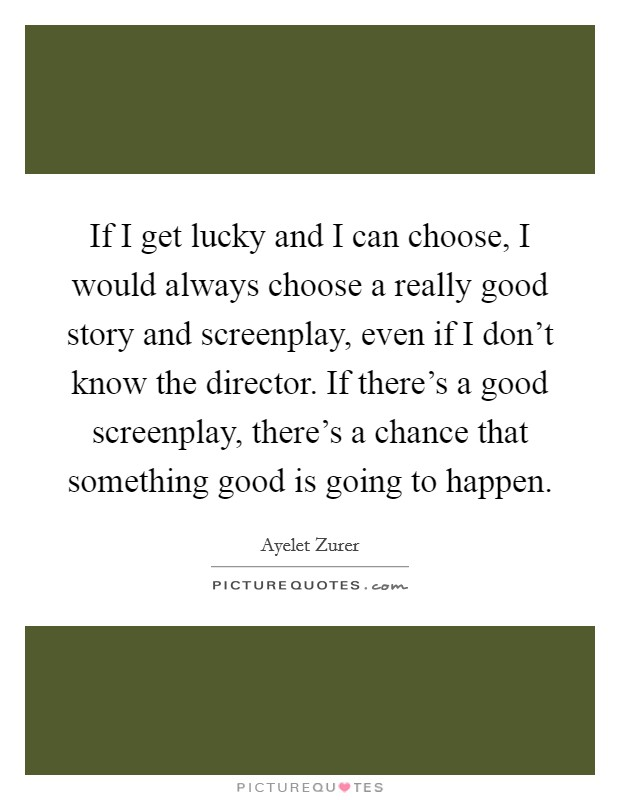 If I get lucky and I can choose, I would always choose a really good story and screenplay, even if I don't know the director. If there's a good screenplay, there's a chance that something good is going to happen Picture Quote #1