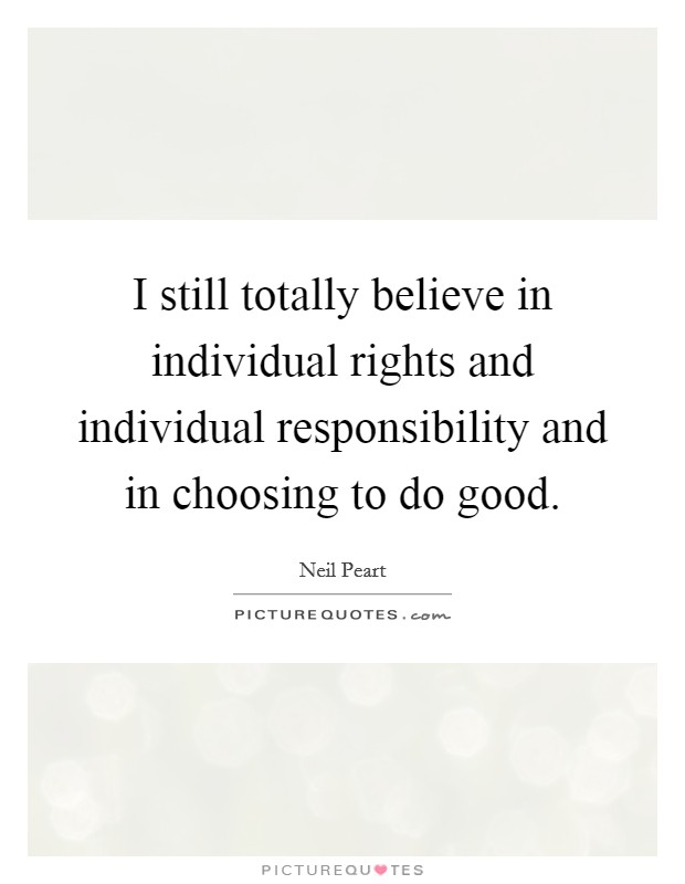 I still totally believe in individual rights and individual responsibility and in choosing to do good Picture Quote #1