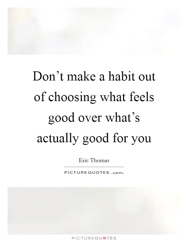 Don't make a habit out of choosing what feels good over what's actually good for you Picture Quote #1