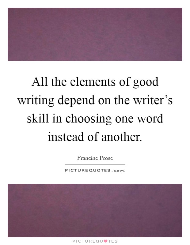 All the elements of good writing depend on the writer's skill in choosing one word instead of another Picture Quote #1