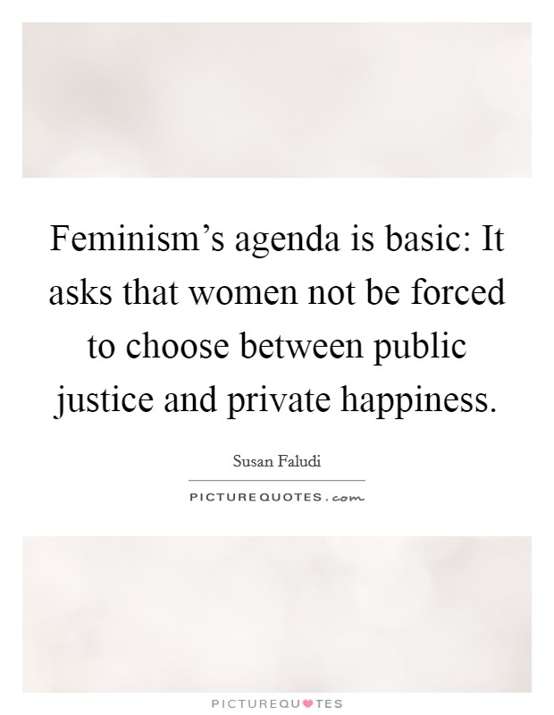 Feminism's agenda is basic: It asks that women not be forced to choose between public justice and private happiness Picture Quote #1