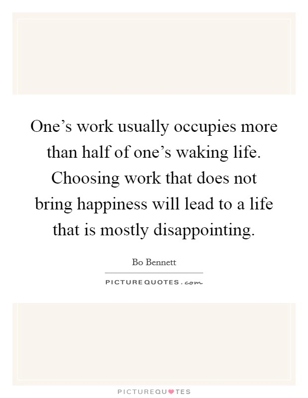One's work usually occupies more than half of one's waking life. Choosing work that does not bring happiness will lead to a life that is mostly disappointing Picture Quote #1