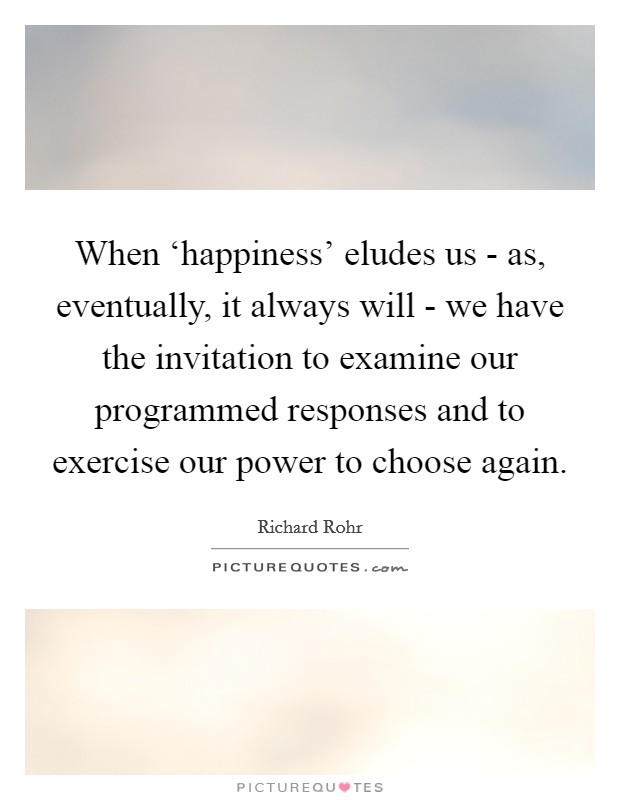 When 'happiness' eludes us - as, eventually, it always will - we have the invitation to examine our programmed responses and to exercise our power to choose again Picture Quote #1