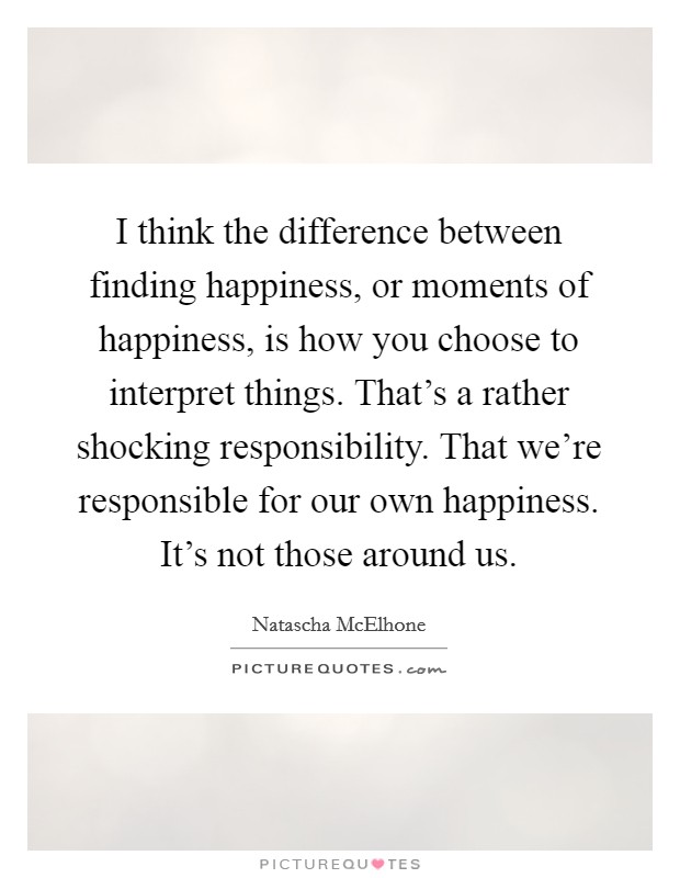 I think the difference between finding happiness, or moments of happiness, is how you choose to interpret things. That's a rather shocking responsibility. That we're responsible for our own happiness. It's not those around us Picture Quote #1