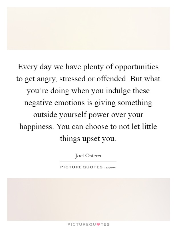 Every day we have plenty of opportunities to get angry, stressed or offended. But what you're doing when you indulge these negative emotions is giving something outside yourself power over your happiness. You can choose to not let little things upset you Picture Quote #1