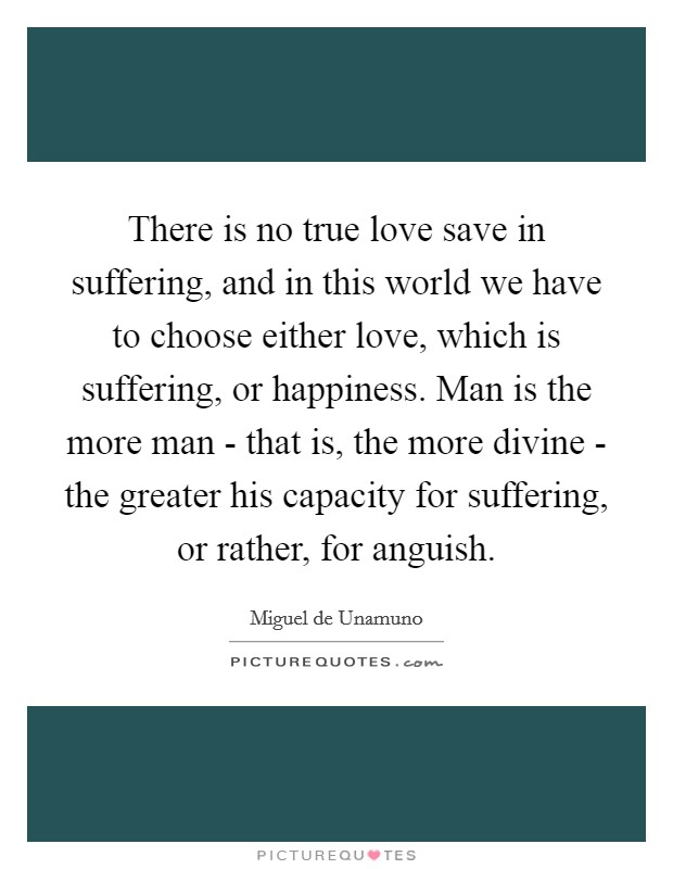 There is no true love save in suffering, and in this world we have to choose either love, which is suffering, or happiness. Man is the more man - that is, the more divine - the greater his capacity for suffering, or rather, for anguish Picture Quote #1