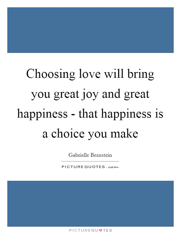 Choosing love will bring you great joy and great happiness - that happiness is a choice you make Picture Quote #1