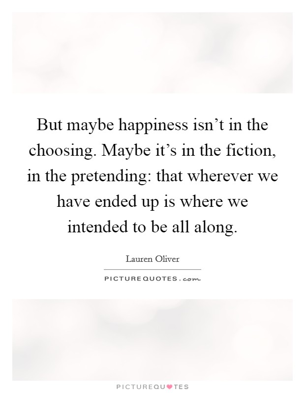 But maybe happiness isn't in the choosing. Maybe it's in the fiction, in the pretending: that wherever we have ended up is where we intended to be all along Picture Quote #1