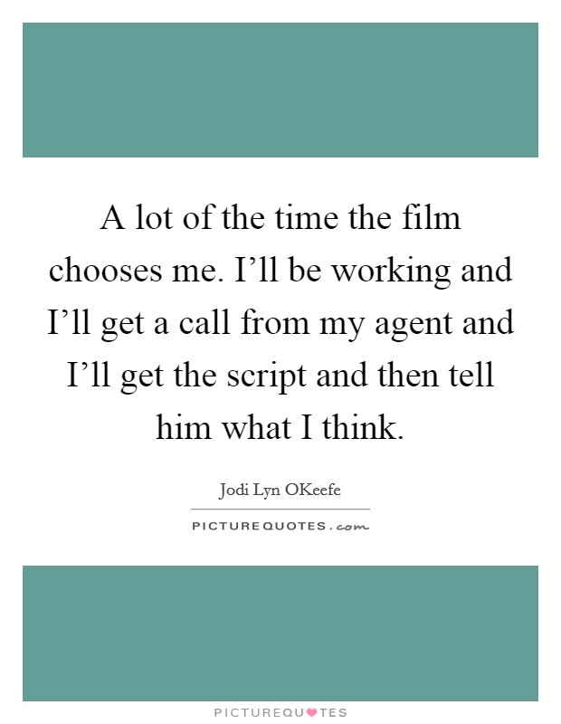 A lot of the time the film chooses me. I'll be working and I'll get a call from my agent and I'll get the script and then tell him what I think Picture Quote #1
