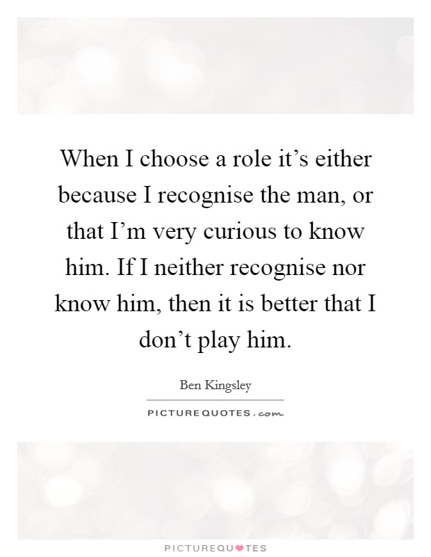 When I choose a role it's either because I recognise the man, or that I'm very curious to know him. If I neither recognise nor know him, then it is better that I don't play him Picture Quote #1