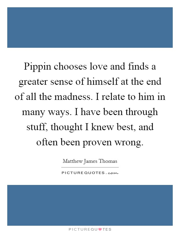 Pippin chooses love and finds a greater sense of himself at the end of all the madness. I relate to him in many ways. I have been through stuff, thought I knew best, and often been proven wrong Picture Quote #1