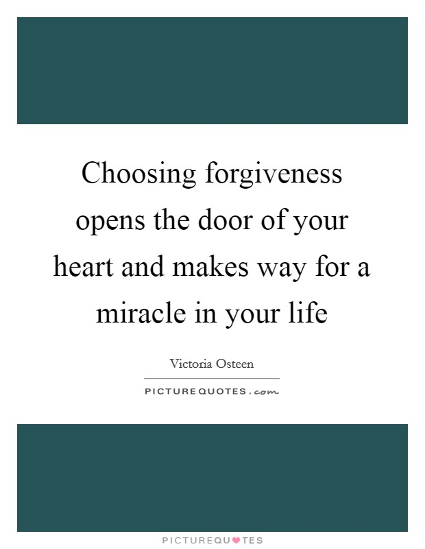 Choosing forgiveness opens the door of your heart and makes way for a miracle in your life Picture Quote #1