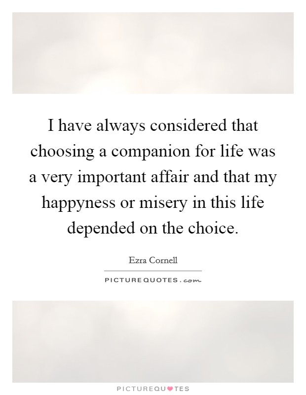 I have always considered that choosing a companion for life was a very important affair and that my happyness or misery in this life depended on the choice Picture Quote #1