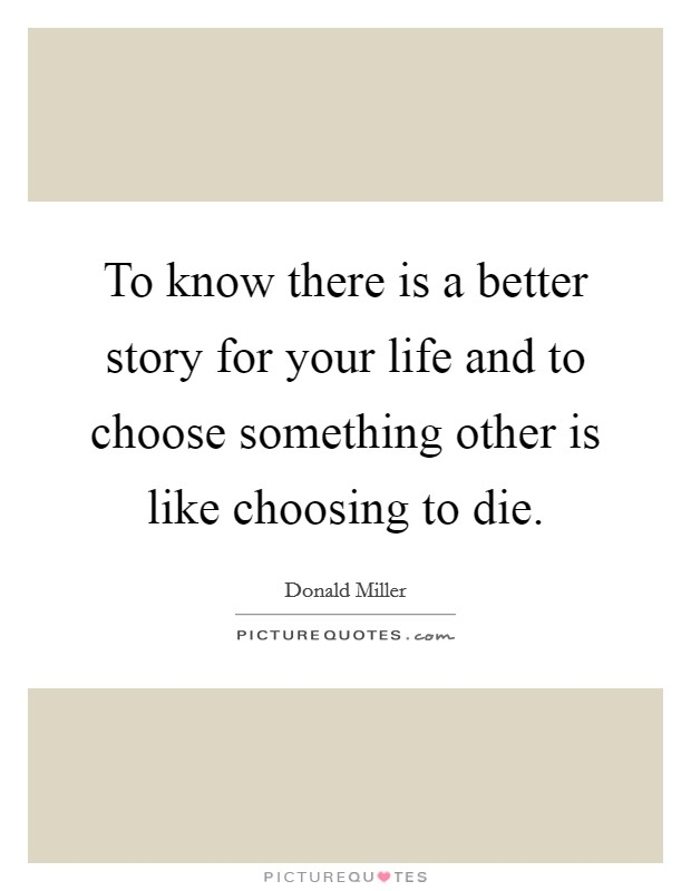 To know there is a better story for your life and to choose something other is like choosing to die Picture Quote #1